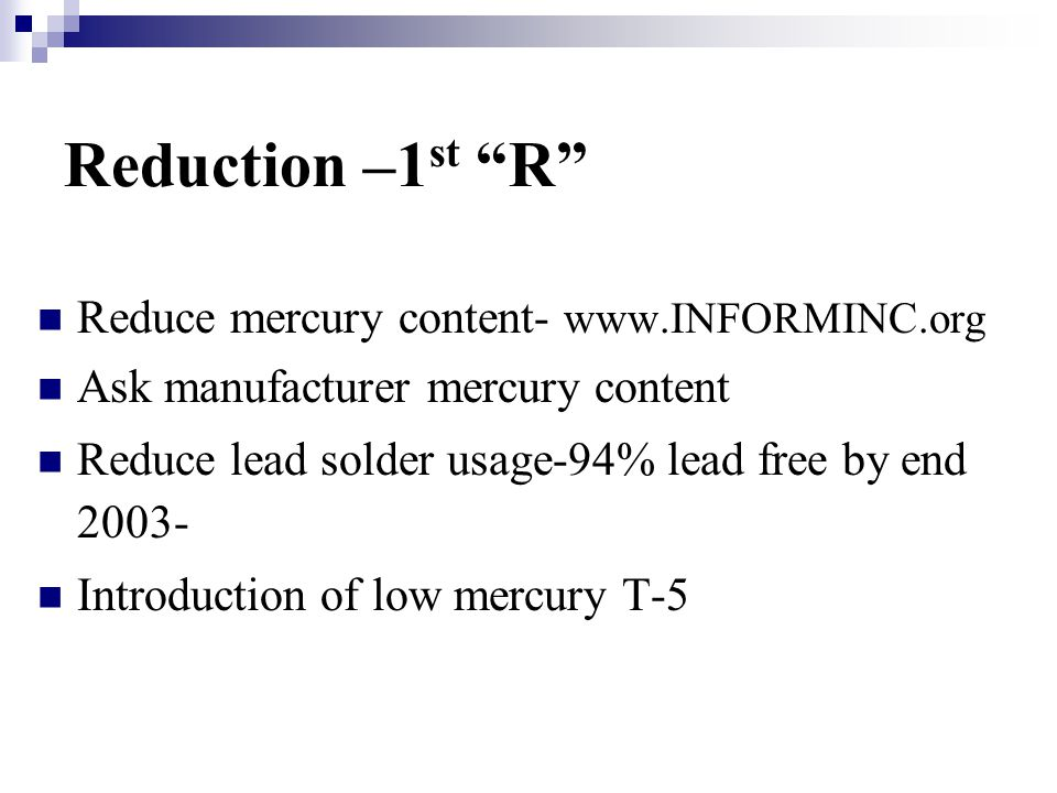 Reduction –1 st R Reduce mercury content- www.INFORMINC.org Ask manufacturer mercury content Reduce lead solder usage-94% lead free by end 2003- Introduction of low mercury T-5