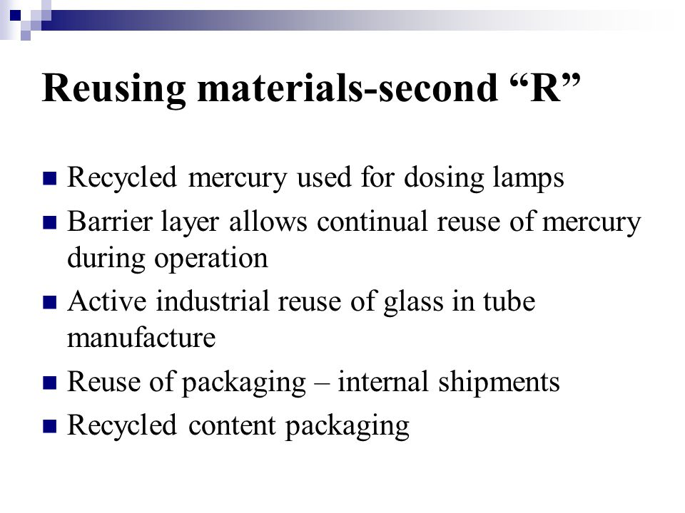 Reusing materials-second R Recycled mercury used for dosing lamps Barrier layer allows continual reuse of mercury during operation Active industrial reuse of glass in tube manufacture Reuse of packaging – internal shipments Recycled content packaging