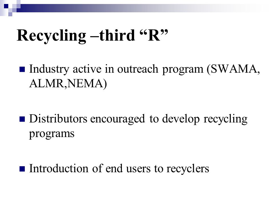 Recycling –third R Industry active in outreach program (SWAMA, ALMR,NEMA) Distributors encouraged to develop recycling programs Introduction of end users to recyclers