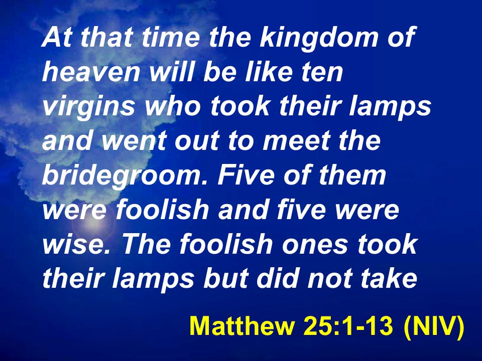 Matthew 25:1-13 (NIV) At that time the kingdom of heaven will be like ten virgins who took their lamps and went out to meet the bridegroom.