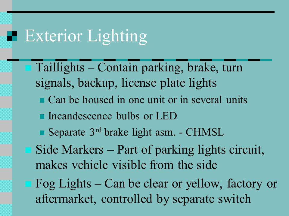 Exterior Lighting Taillights – Contain parking, brake, turn signals, backup, license plate lights Can be housed in one unit or in several units Incandescence bulbs or LED Separate 3 rd brake light asm.