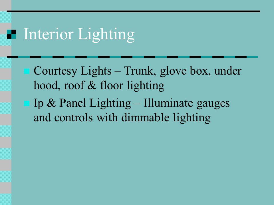 Interior Lighting Courtesy Lights – Trunk, glove box, under hood, roof & floor lighting Ip & Panel Lighting – Illuminate gauges and controls with dimm