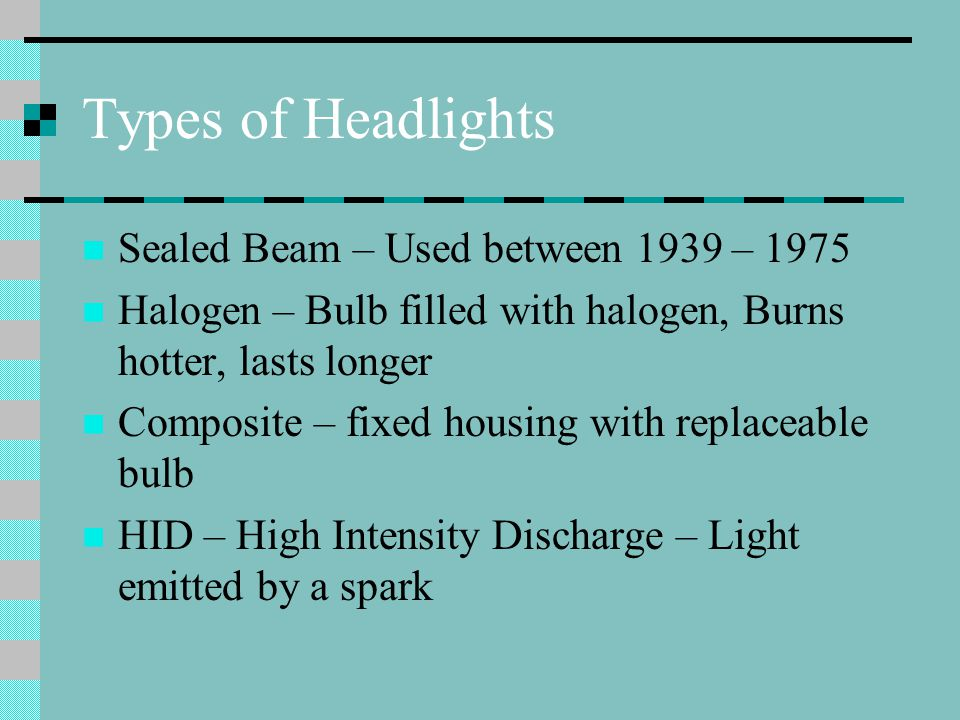 Types of Headlights Sealed Beam – Used between 1939 – 1975 Halogen – Bulb filled with halogen, Burns hotter, lasts longer Composite – fixed housing with replaceable bulb HID – High Intensity Discharge – Light emitted by a spark