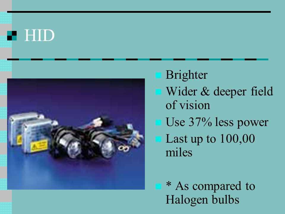 HID Separate Ballast – produces 80v Ark tube (bulb) –filled with Xenon gas Electrons excite salts in Xenon gas creating the ark which produces light
