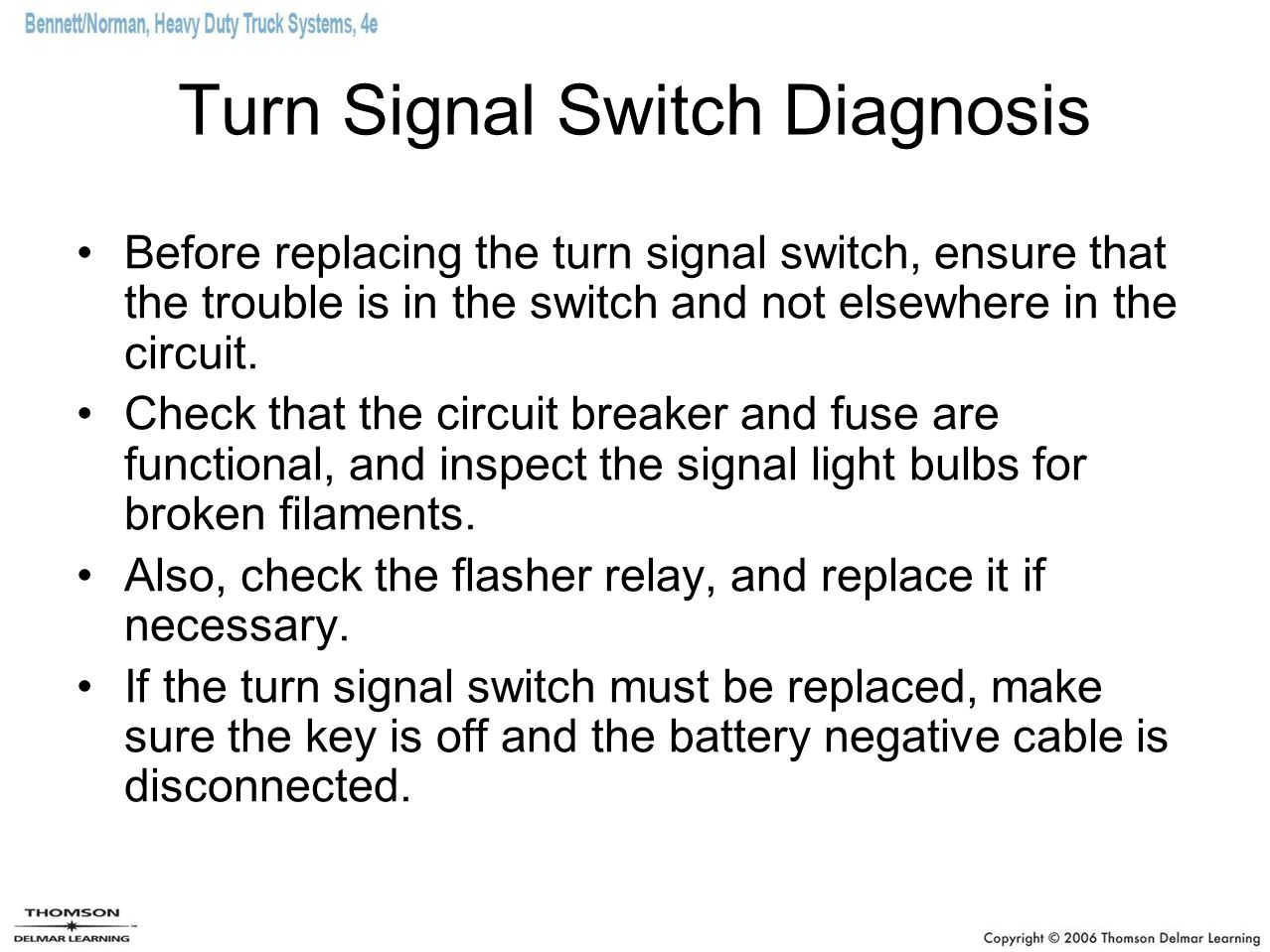 Turn Signal Switch Diagnosis Before replacing the turn signal switch, ensure that the trouble is in the switch and not elsewhere in the circuit. Check