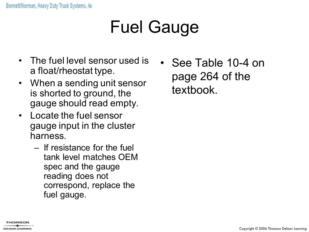 Fuel Gauge The fuel level sensor used is a float/rheostat type. When a sending unit sensor is shorted to ground, the gauge should read empty. Locate t