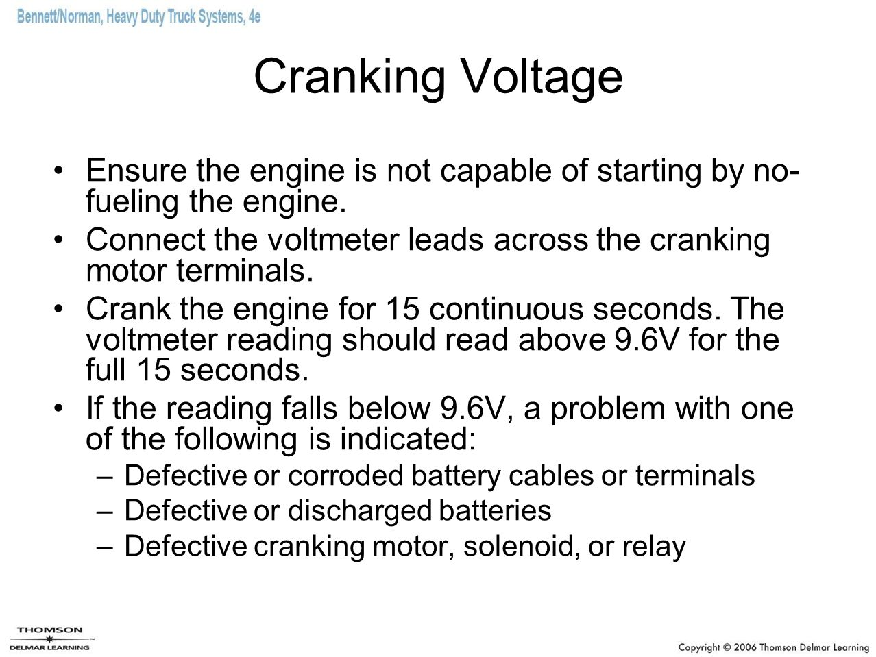 Cranking Voltage Ensure the engine is not capable of starting by no- fueling the engine. Connect the voltmeter leads across the cranking motor termina
