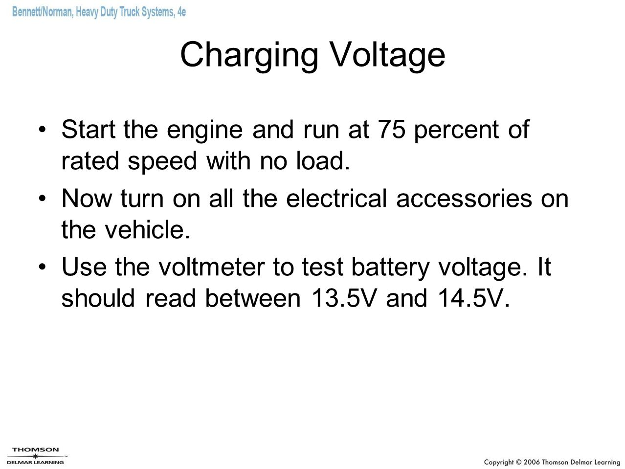 Charging Voltage Start the engine and run at 75 percent of rated speed with no load. Now turn on all the electrical accessories on the vehicle. Use th
