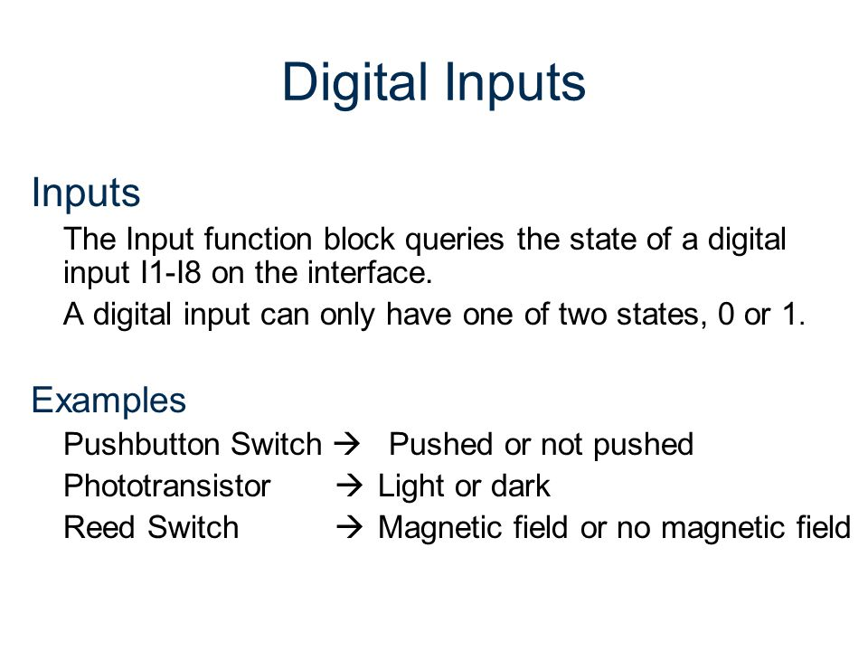 Digital Inputs Inputs The Input function block queries the state of a digital input I1-I8 on the interface. A digital input can only have one of two s