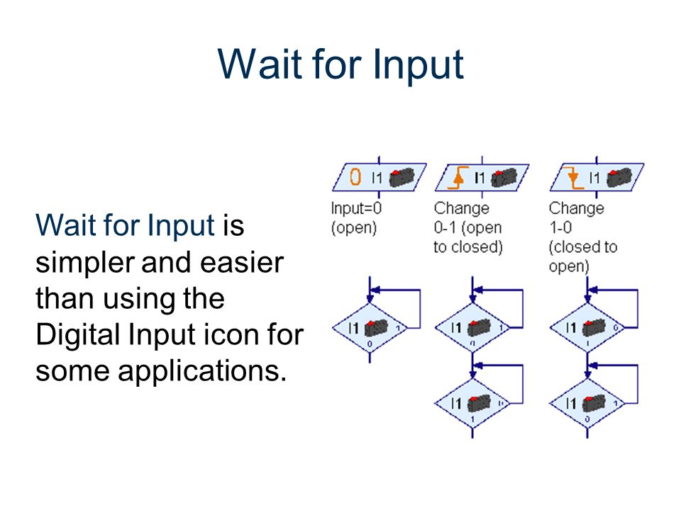 Wait for Input Wait for Input is simpler and easier than using the Digital Input icon for some applications.