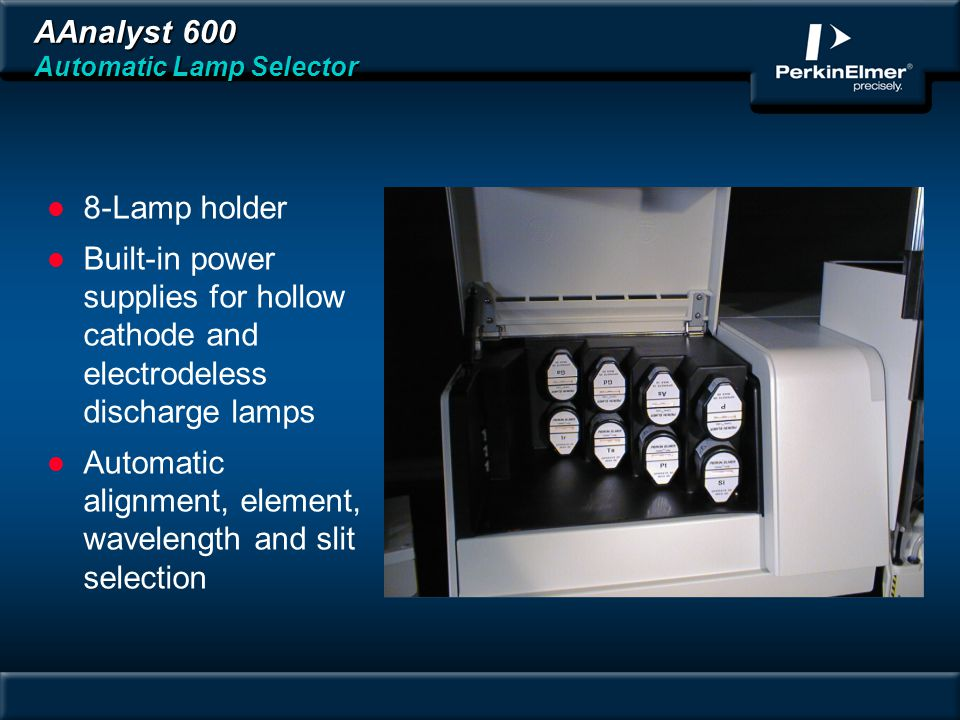 AAnalyst 600 Automatic Lamp Selector l 8-Lamp holder l Built-in power supplies for hollow cathode and electrodeless discharge lamps l Automatic alignment, element, wavelength and slit selection