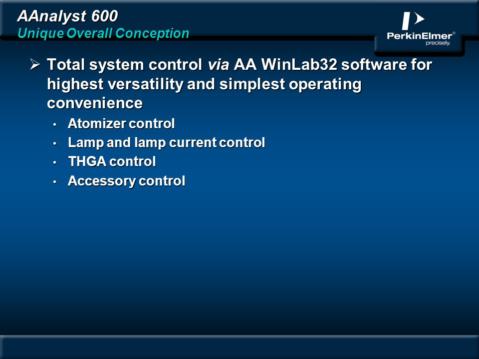 AAnalyst 600 Unique Overall Conception Total system control via AA WinLab32 software for highest versatility and simplest operating convenience Total system control via AA WinLab32 software for highest versatility and simplest operating convenience Atomizer control Atomizer control Lamp and lamp current control Lamp and lamp current control THGA control THGA control Accessory control Accessory control