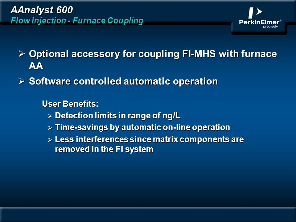 AAnalyst 600 Flow Injection - Furnace Coupling Optional accessory for coupling FI-MHS with furnace AA Optional accessory for coupling FI-MHS with furnace AA Software controlled automatic operation Software controlled automatic operation User Benefits: Detection limits in range of ng/L Detection limits in range of ng/L Time-savings by automatic on-line operation Time-savings by automatic on-line operation Less interferences since matrix components are removed in the FI system Less interferences since matrix components are removed in the FI system