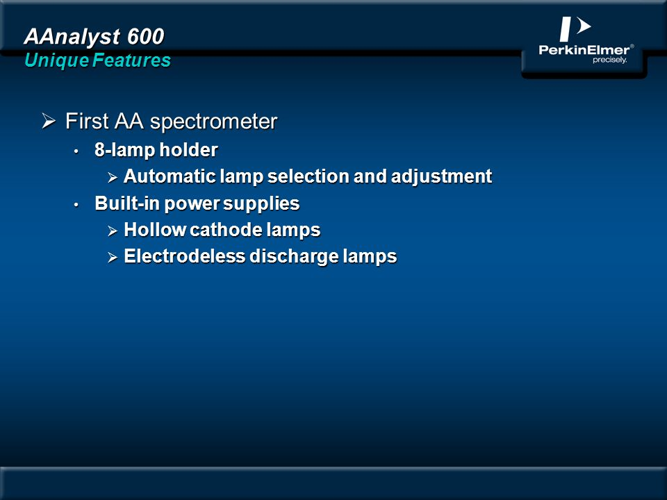 AAnalyst 600 Unique Features First AA spectrometer First AA spectrometer 8-lamp holder 8-lamp holder Automatic lamp selection and adjustment Automatic lamp selection and adjustment Built-in power supplies Built-in power supplies Hollow cathode lamps Hollow cathode lamps Electrodeless discharge lamps Electrodeless discharge lamps