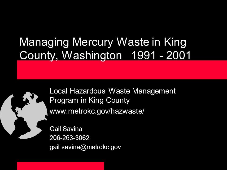 Managing Mercury Waste in King County, Washington 1991 - 2001 Local Hazardous Waste Management Program in King County www.metrokc.gov/hazwaste/ Gail S