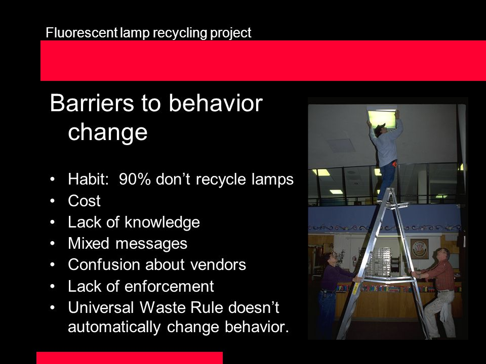 Fluorescent lamp recycling project Barriers to behavior change Habit: 90% dont recycle lamps Cost Lack of knowledge Mixed messages Confusion about vendors Lack of enforcement Universal Waste Rule doesnt automatically change behavior.