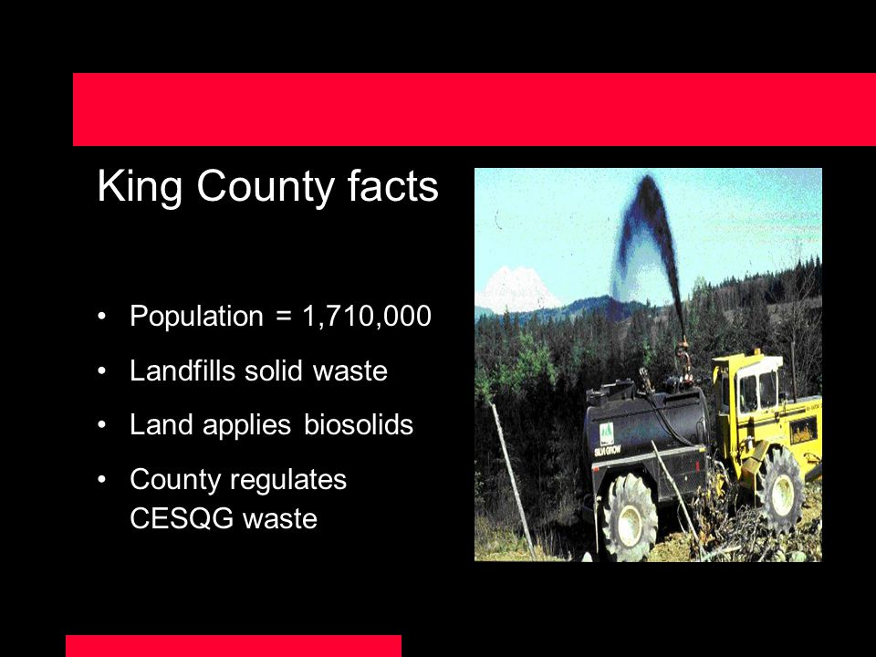 King County facts Population = 1,710,000 Landfills solid waste Land applies biosolids County regulates CESQG waste