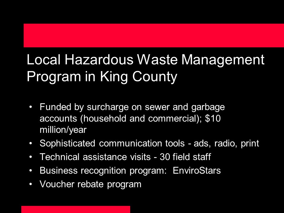 Local Hazardous Waste Management Program in King County Funded by surcharge on sewer and garbage accounts (household and commercial); $10 million/year Sophisticated communication tools - ads, radio, print Technical assistance visits - 30 field staff Business recognition program: EnviroStars Voucher rebate program