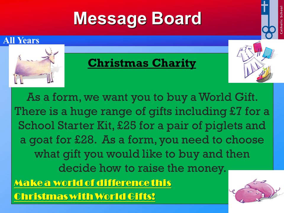 Message Board All Years Christmas Charity As a form, we want you to buy a World Gift. There is a huge range of gifts including £7 for a School Starter