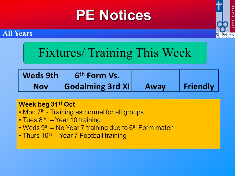 PE Notices All Years Fixtures/ Training This Week Week beg 31 st Oct Mon 7 th - Training as normal for all groups Tues 8 th – Year 10 training Weds 9 th – No Year 7 training due to 6 th Form match Thurs 10 th – Year 7 Football training Weds 9th Nov 6 th Form Vs.