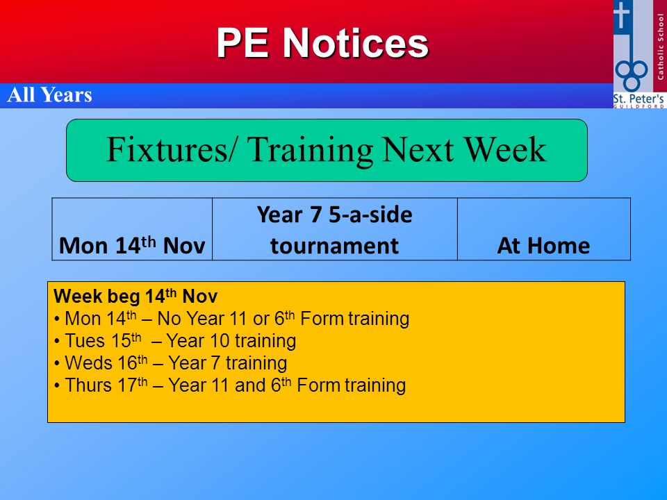 PE Notices All Years Fixtures/ Training Next Week Week beg 14 th Nov Mon 14 th – No Year 11 or 6 th Form training Tues 15 th – Year 10 training Weds 16 th – Year 7 training Thurs 17 th – Year 11 and 6 th Form training Mon 14 th Nov Year 7 5-a-side tournamentAt Home