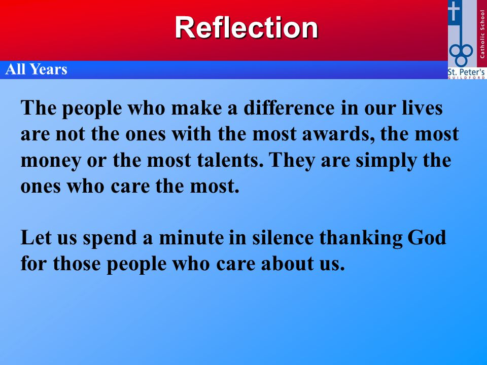 Reflection The people who make a difference in our lives are not the ones with the most awards, the most money or the most talents. They are simply th