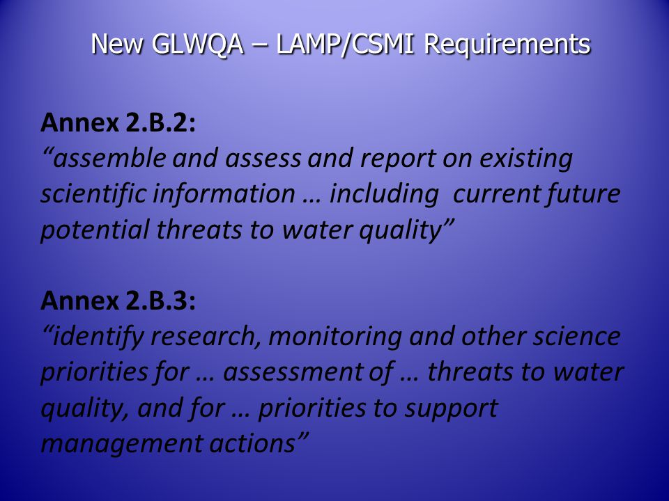 New GLWQA – LAMP/CSMI Requirements Annex 2.B.2: assemble and assess and report on existing scientific information … including current future potential threats to water quality Annex 2.B.3: identify research, monitoring and other science priorities for … assessment of … threats to water quality, and for … priorities to support management actions