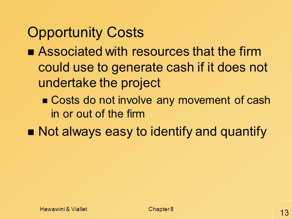 Hawawini & VialletChapter 8 13 Opportunity Costs Associated with resources that the firm could use to generate cash if it does not undertake the project Costs do not involve any movement of cash in or out of the firm Not always easy to identify and quantify