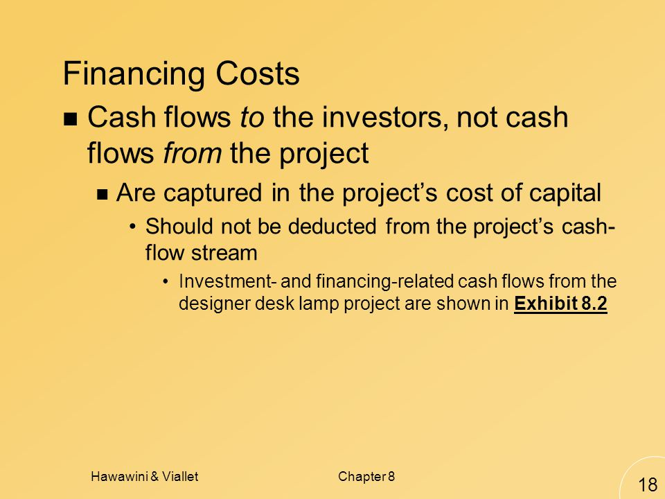 Hawawini & VialletChapter 8 18 Financing Costs Cash flows to the investors, not cash flows from the project Are captured in the projects cost of capital Should not be deducted from the projects cash- flow stream Investment- and financing-related cash flows from the designer desk lamp project are shown in Exhibit 8.2