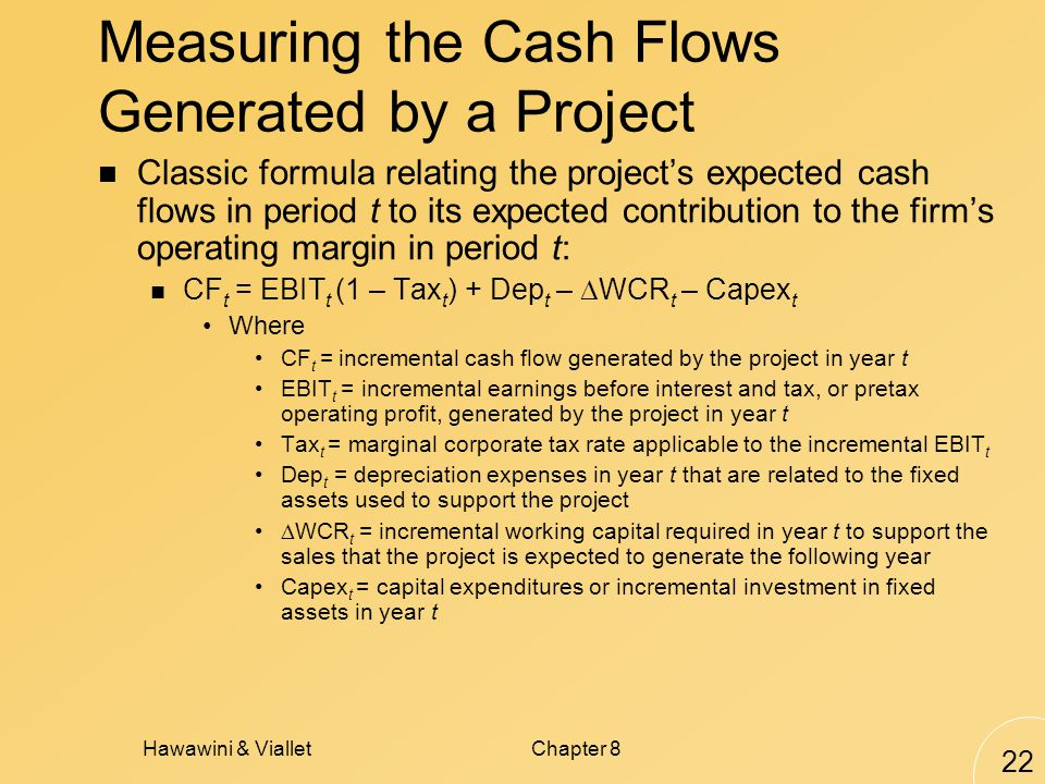 Hawawini & VialletChapter 8 22 Measuring the Cash Flows Generated by a Project Classic formula relating the projects expected cash flows in period t to its expected contribution to the firms operating margin in period t: CF t = EBIT t (1 – Tax t ) + Dep t – WCR t – Capex t Where CF t = incremental cash flow generated by the project in year t EBIT t = incremental earnings before interest and tax, or pretax operating profit, generated by the project in year t Tax t = marginal corporate tax rate applicable to the incremental EBIT t Dep t = depreciation expenses in year t that are related to the fixed assets used to support the project WCR t = incremental working capital required in year t to support the sales that the project is expected to generate the following year Capex t = capital expenditures or incremental investment in fixed assets in year t