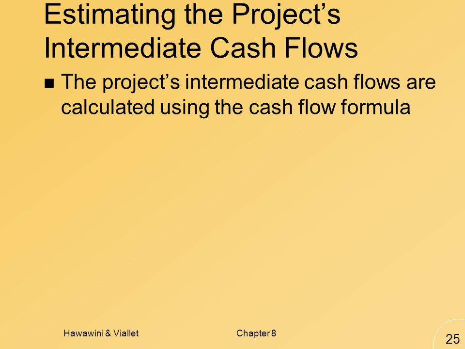 Hawawini & VialletChapter 8 25 Estimating the Projects Intermediate Cash Flows The projects intermediate cash flows are calculated using the cash flow formula