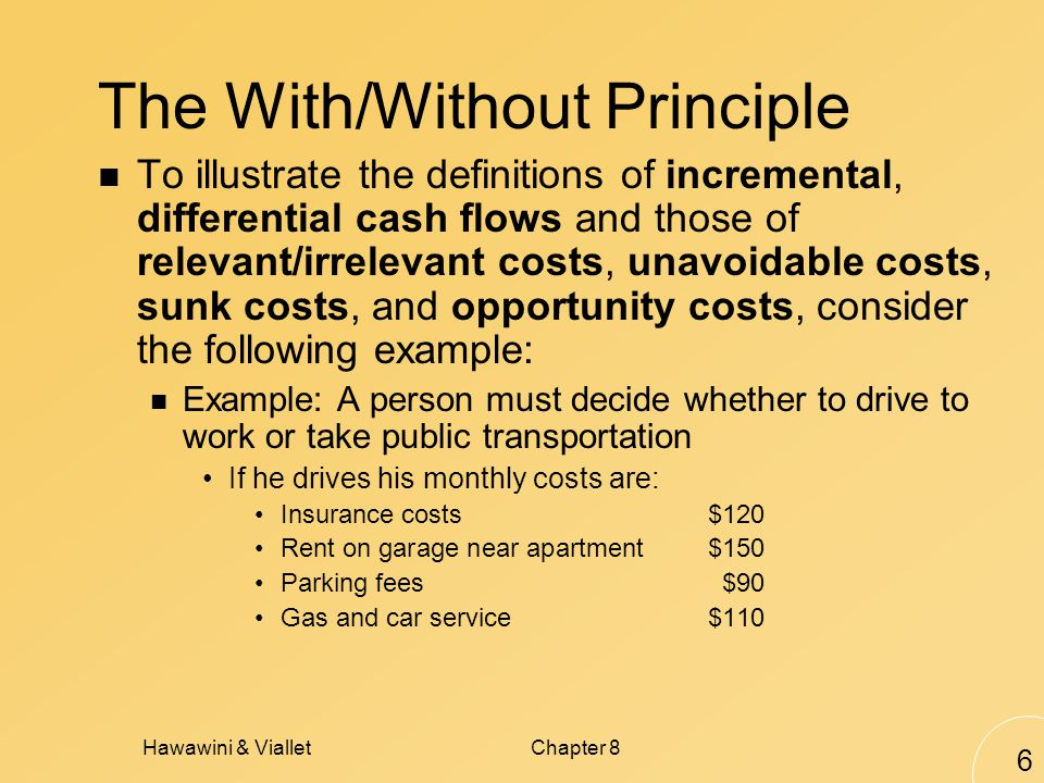 Hawawini & VialletChapter 8 6 The With/Without Principle To illustrate the definitions of incremental, differential cash flows and those of relevant/irrelevant costs, unavoidable costs, sunk costs, and opportunity costs, consider the following example: Example: A person must decide whether to drive to work or take public transportation If he drives his monthly costs are: Insurance costs$120 Rent on garage near apartment$150 Parking fees$90 Gas and car service$110