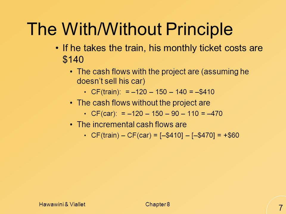 Hawawini & VialletChapter 8 7 The With/Without Principle If he takes the train, his monthly ticket costs are $140 The cash flows with the project are (assuming he doesnt sell his car) CF(train): = –120 – 150 – 140 = –$410 The cash flows without the project are CF(car): = –120 – 150 – 90 – 110 = –470 The incremental cash flows are CF(train) – CF(car) = [–$410] – [–$470] = +$60