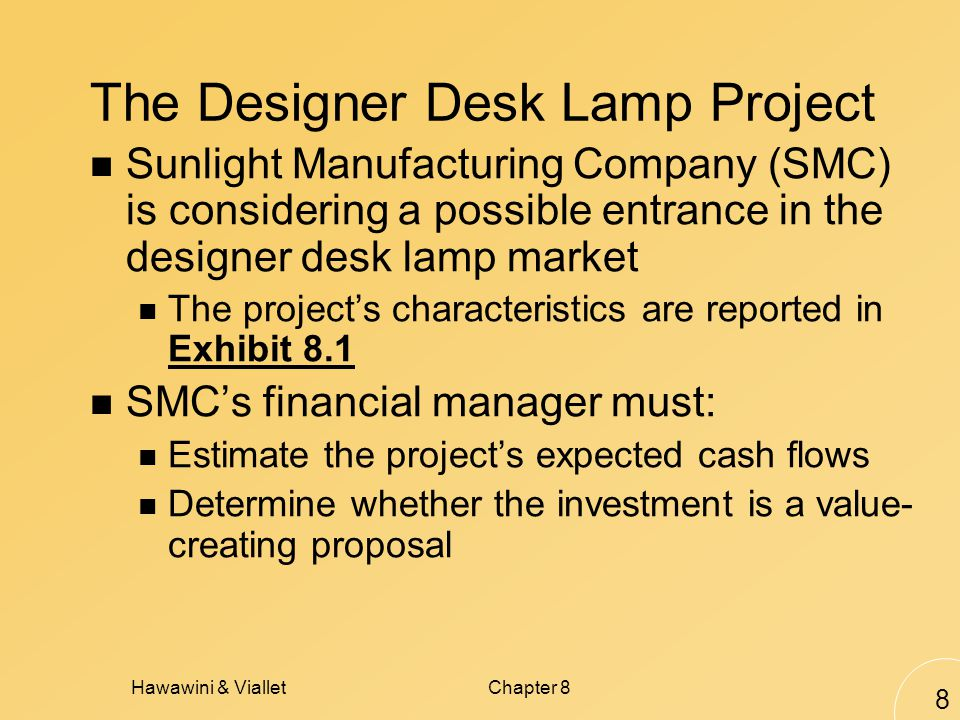 Hawawini & VialletChapter 8 8 The Designer Desk Lamp Project Sunlight Manufacturing Company (SMC) is considering a possible entrance in the designer desk lamp market The projects characteristics are reported in Exhibit 8.1 SMCs financial manager must: Estimate the projects expected cash flows Determine whether the investment is a value- creating proposal