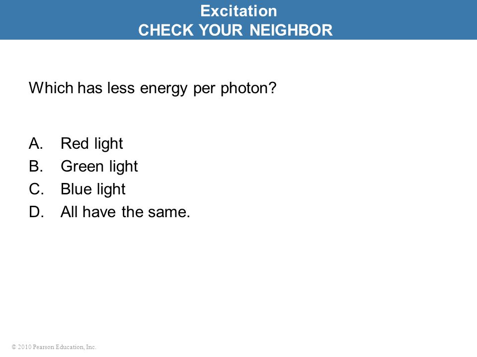 © 2010 Pearson Education, Inc. Which has less energy per photon? A.Red light B.Green light C.Blue light D.All have the same. Excitation CHECK YOUR NEI