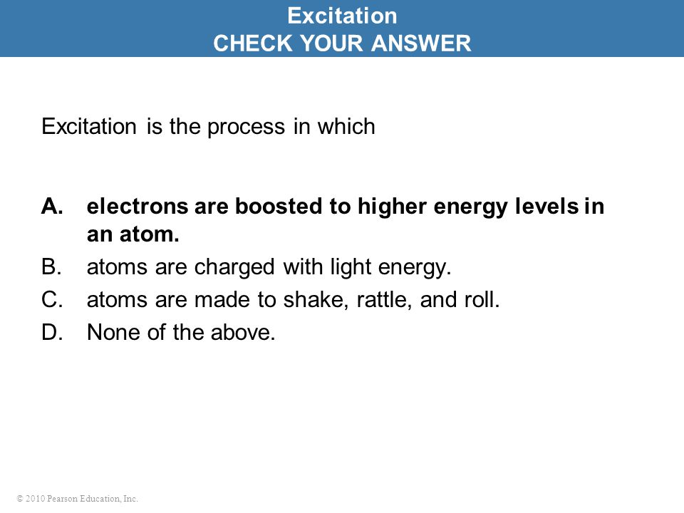 © 2010 Pearson Education, Inc. Excitation is the process in which A.electrons are boosted to higher energy levels in an atom. B.atoms are charged with