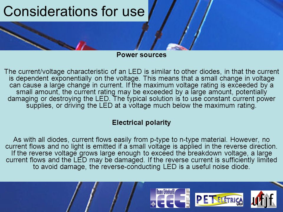 Considerations for use Power sources The current/voltage characteristic of an LED is similar to other diodes, in that the current is dependent exponen