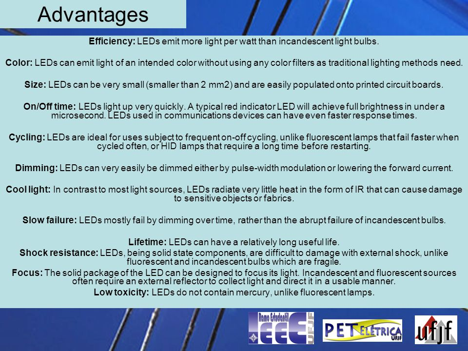Advantages Efficiency: LEDs emit more light per watt than incandescent light bulbs. Color: LEDs can emit light of an intended color without using any