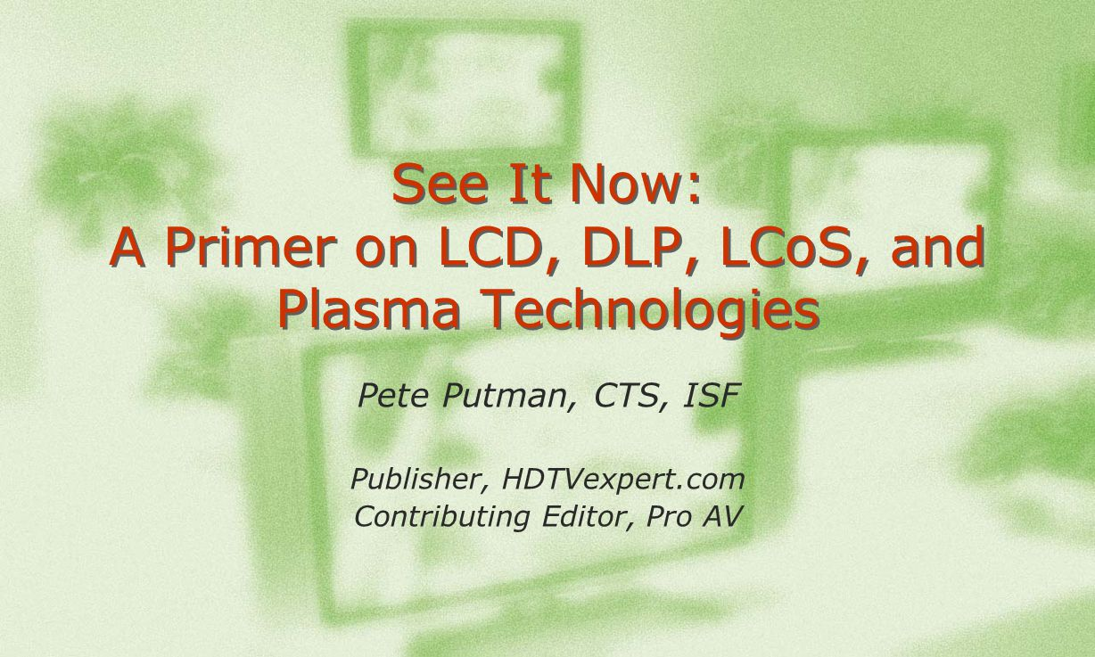 See It Now: A Primer on LCD, DLP, LCoS, and Plasma Technologies Pete Putman, CTS, ISF Publisher, HDTVexpert.com Contributing Editor, Pro AV