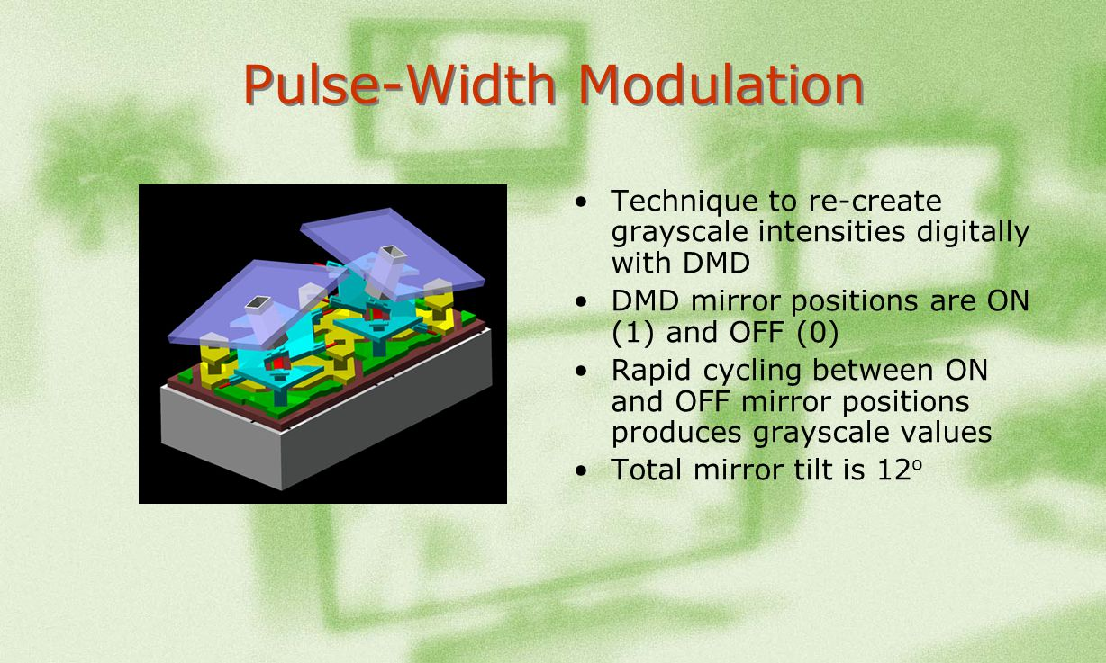 Pulse-Width Modulation Technique to re-create grayscale intensities digitally with DMD DMD mirror positions are ON (1) and OFF (0) Rapid cycling betwe