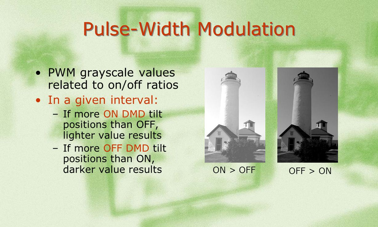 Pulse-Width Modulation PWM grayscale values related to on/off ratios In a given interval: –If more ON DMD tilt positions than OFF, lighter value resul
