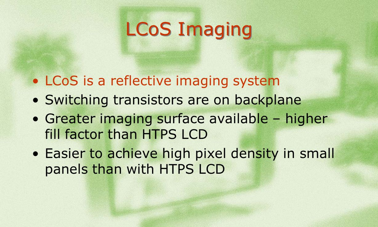 LCoS Imaging LCoS is a reflective imaging system Switching transistors are on backplane Greater imaging surface available – higher fill factor than HT