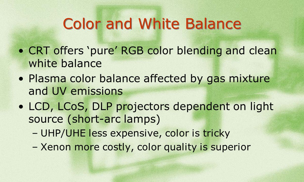 Color and White Balance CRT offers pure RGB color blending and clean white balance Plasma color balance affected by gas mixture and UV emissions LCD,