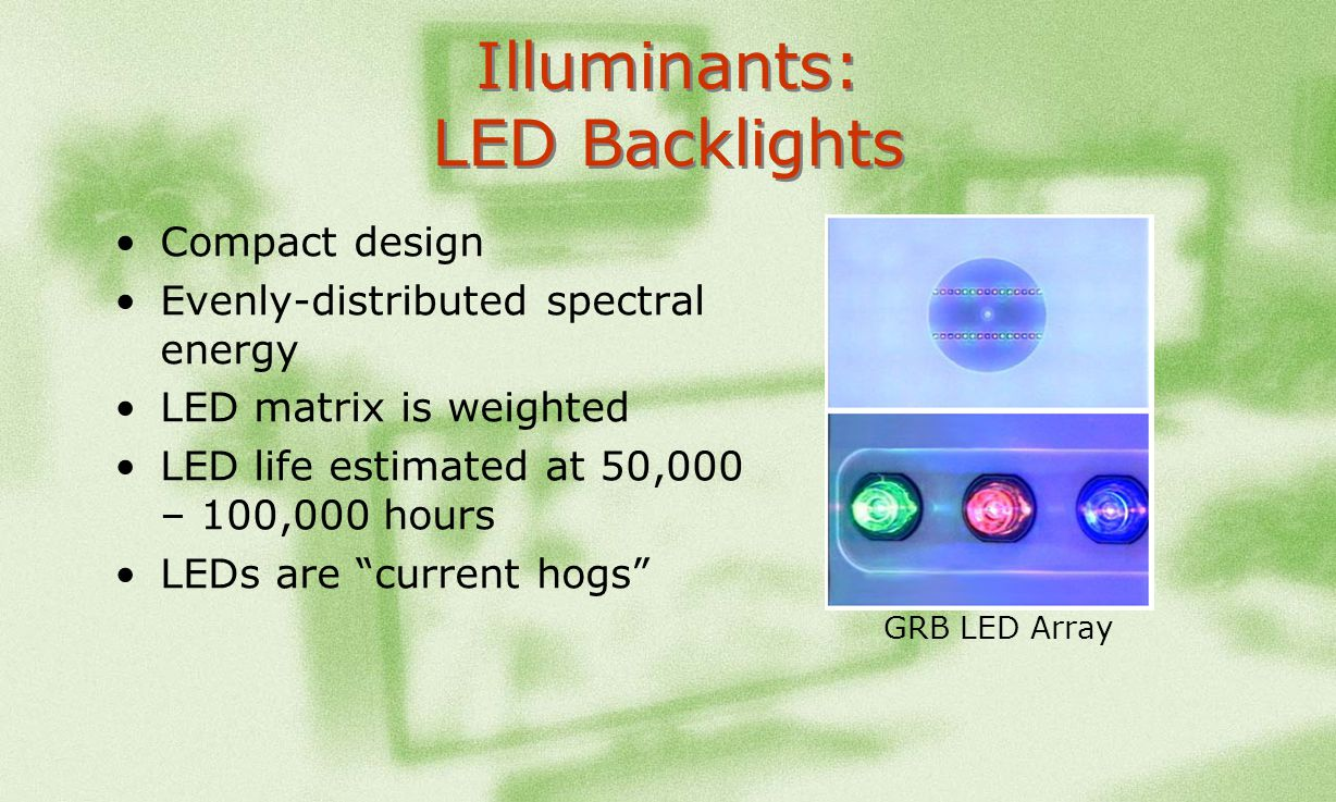 Illuminants: LED Backlights Compact design Evenly-distributed spectral energy LED matrix is weighted LED life estimated at 50,000 – 100,000 hours LEDs