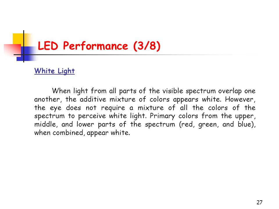 27 LED Performance (3/8) White Light When light from all parts of the visible spectrum overlap one another, the additive mixture of colors appears whi