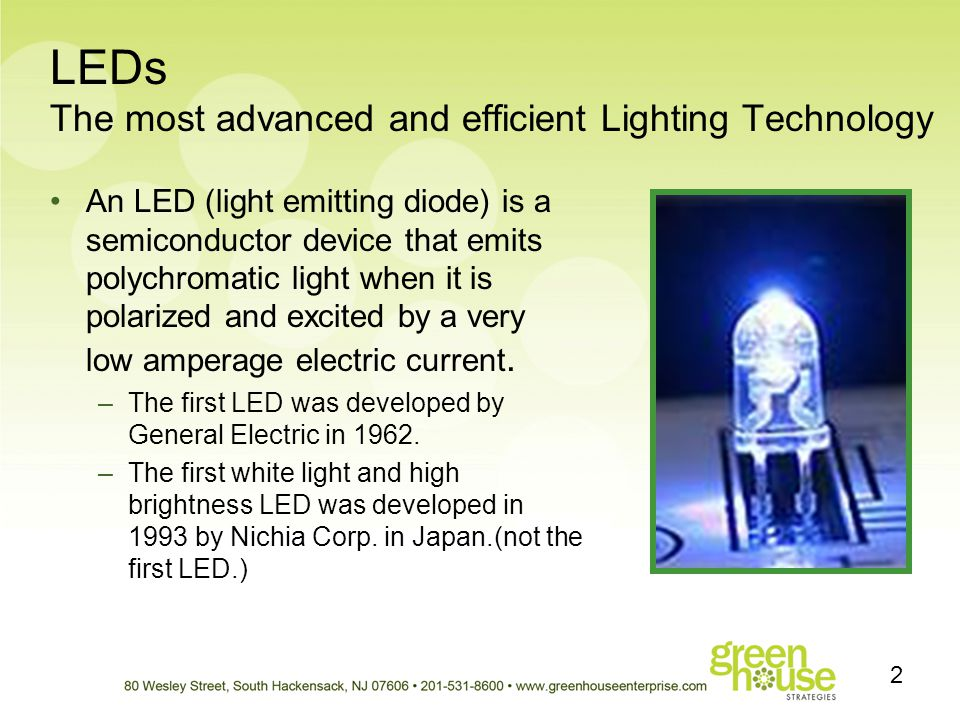 LEDs The most advanced and efficient Lighting Technology An LED (light emitting diode) is a semiconductor device that emits polychromatic light when i