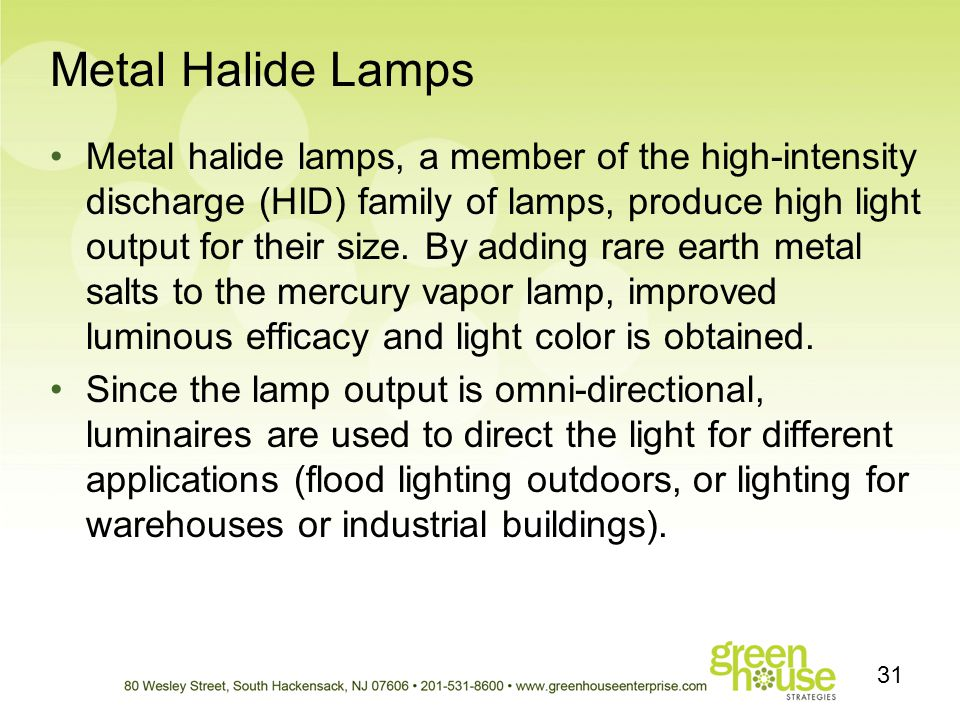 Metal Halide Lamps Metal halide lamps, a member of the high-intensity discharge (HID) family of lamps, produce high light output for their size. By ad