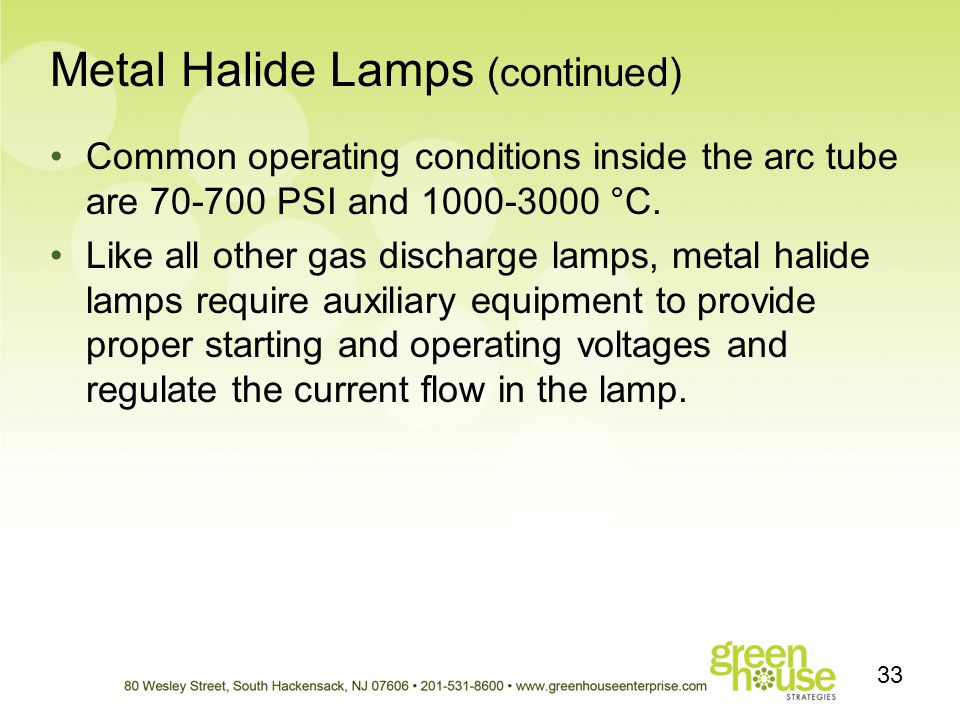 Metal Halide Lamps (continued) Common operating conditions inside the arc tube are 70-700 PSI and 1000-3000 °C. Like all other gas discharge lamps, me