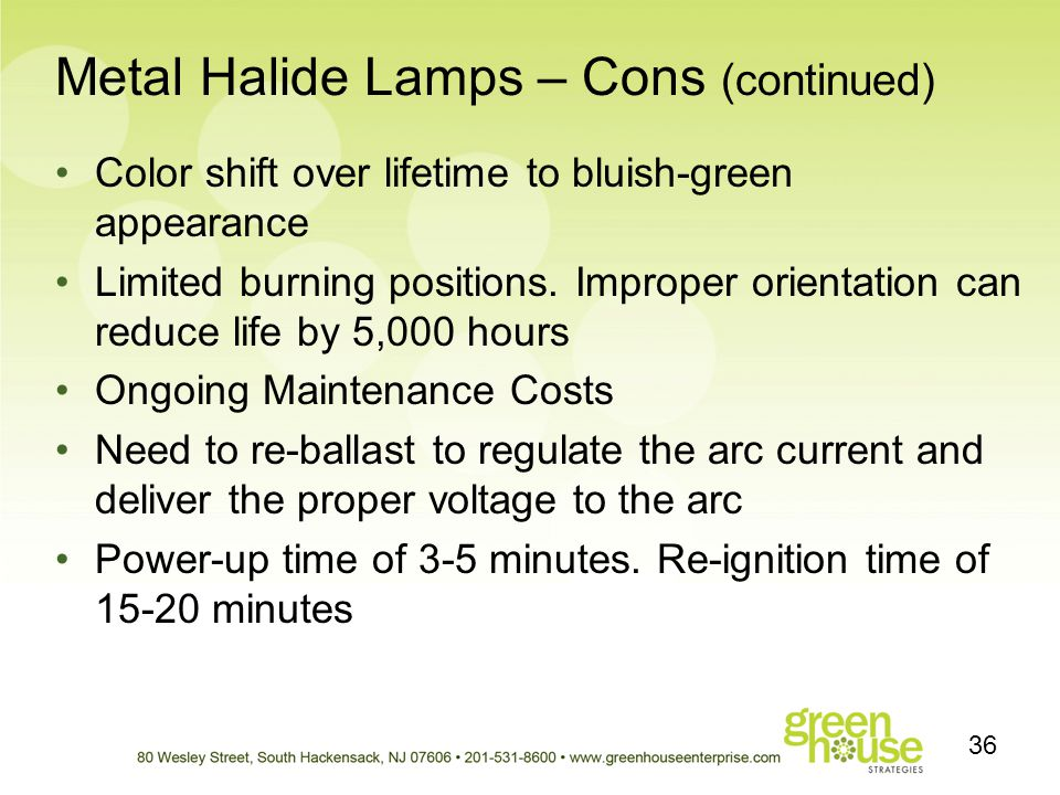Metal Halide Lamps – Cons (continued) Color shift over lifetime to bluish-green appearance Limited burning positions. Improper orientation can reduce