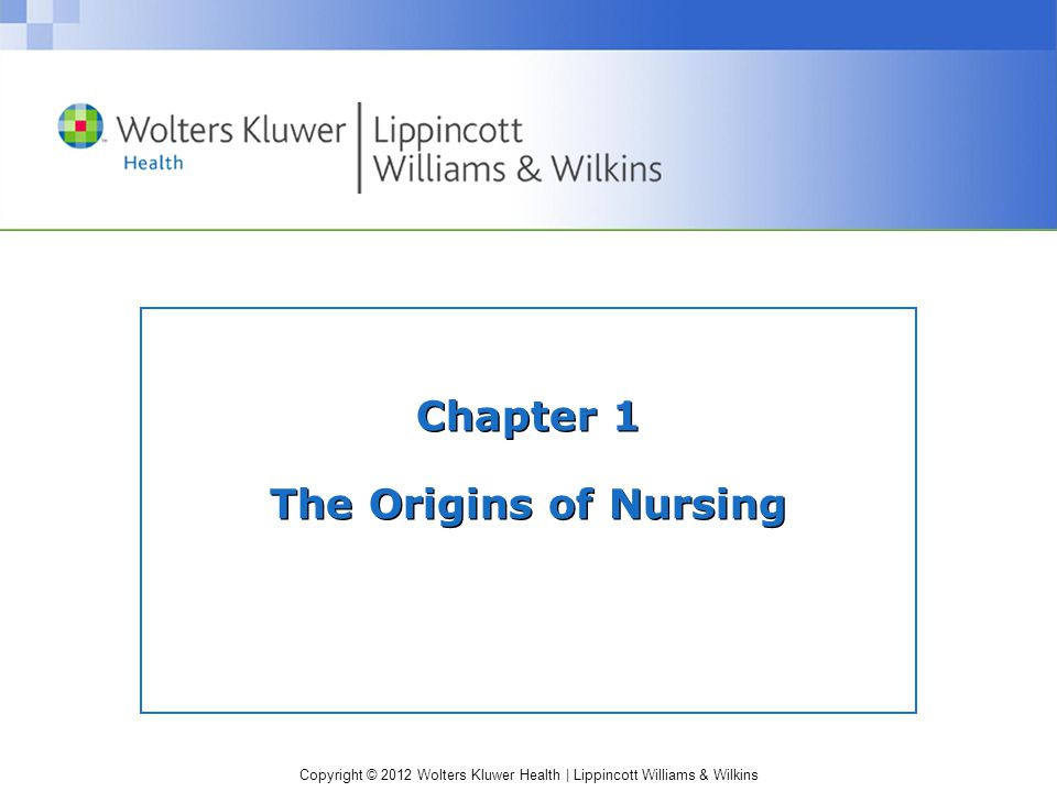 Copyright © 2012 Wolters Kluwer Health | Lippincott Williams & Wilkins Historical Influences History shows us that care has been provided for the sick even before the time of Christ.